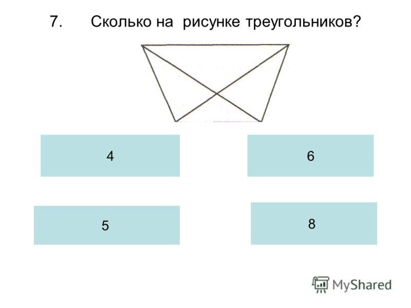 7.Сколько на рисунке треугольников? 4 5 6 8