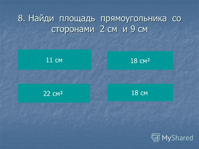 8. Найди площадь прямоугольника со сторонами 2 см и 9 см 11 см 22 см² 18 см² 18 см