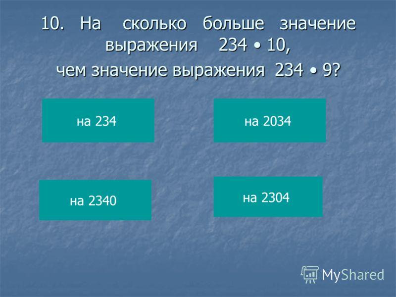 10.На сколько больше значение выражения 234 10, чем значение выражения 234 9? на 234 на 2340 на 2034 на 2304