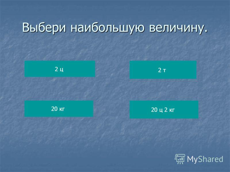 Выбери наибольшую величину. 2 ц 20 кг 2 т 20 ц 2 кг