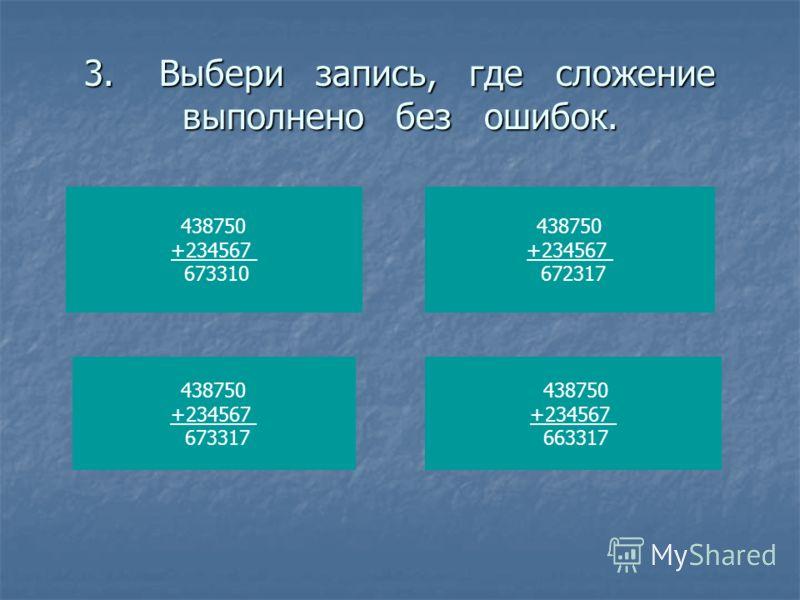 3. Выбери запись, где сложение выполнено без ошибок. 438750 +234567 673310 438750 +234567 672317 438750 +234567 673317 438750 +234567 663317