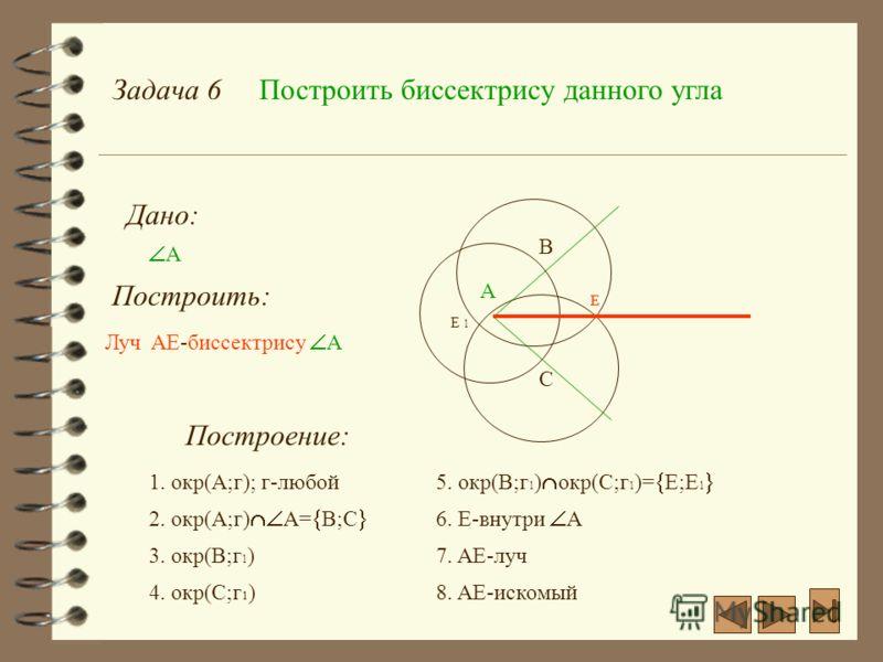 Задача 6Построить биссектрису данного угла Дано: А Построить: Построение: А 1. окр(А;г); г-любой Луч AE-биссектрису А 2. окр(А;г) А= В;С C B 3. окр(В;г 1 ) 4. окр(С;г 1 ) E E 1 5. окр(В;г 1 ) окр(С;г 1 )= Е;E 1 6. Е-внутри A 7. AE-луч 8. AE-искомый Е