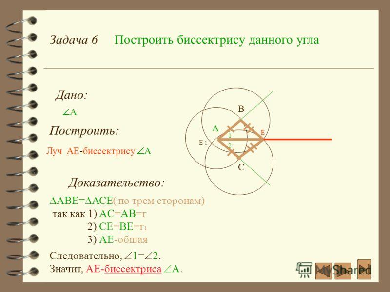 Задача 6Построить биссектрису данного угла Дано: А Построить: А Луч AE-биссектрису А C B E E 1 Е Доказательство: AВЕ= АСЕ( по трем сторонам) так как 1) AС=АB=г 2) СЕ=BЕ=г 1 3) АЕ-общая 1 2 Следовательно, 1= 2. Значит, АЕ-биссектриса А.