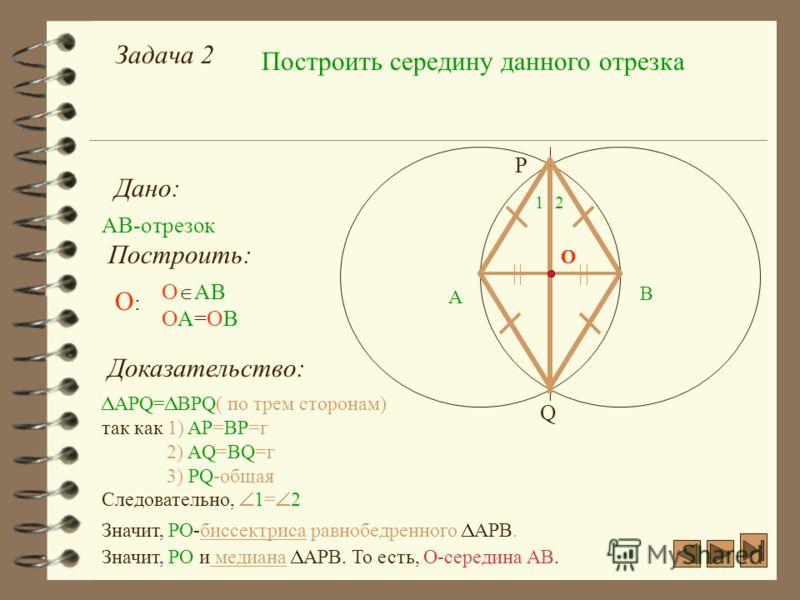 Задача 2 Построить середину данного отрезка Дано: АВ-отрезок А Построить: О АВ ОА=ОВ О:О: P Q О B О Доказательство: APQ= BPQ( по трем сторонам) так как 1) AP=BP=г 2) AQ=BQ=г 3) PQ-общая Следовательно, 1= 2 Значит, РО-биссектриса равнобедренного АРВ.