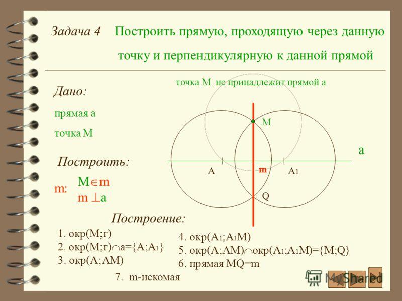 Задача 4Построить прямую, проходящую через данную точку и перпендикулярную к данной прямой Дано: прямая а а точка M Построить: m: M m m a точка М не принадлежит прямой а М Построение: 1. окр(М;г) AA1A1 2. окр(М;г) а= А;А 1 3. окр(А;АМ) 4. окр(А 1 ;A