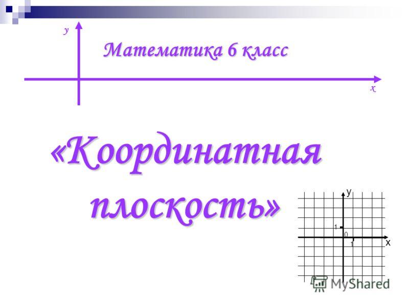Математика 6 класс «Координатнаяплоскость» х y 0 y x 1 1