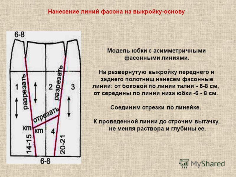 Нанесение линий фасона на выкройку-основу Модель юбки с асимметричными фасонными линиями. На развернутую выкройку переднего и заднего полотнищ нанесем фасонные линии: от боковой по линии талии - 6-8 см, от середины по линии низа юбки -6 - 8 см. Соеди