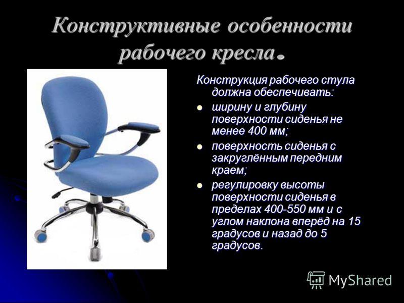 Конструктивные особенности рабочего кресла. Конструкция рабочего стула должна обеспечивать: ширину и глубину поверхности сиденья не менее 400 мм; ширину и глубину поверхности сиденья не менее 400 мм; поверхность сиденья с закруглённым передним краем;