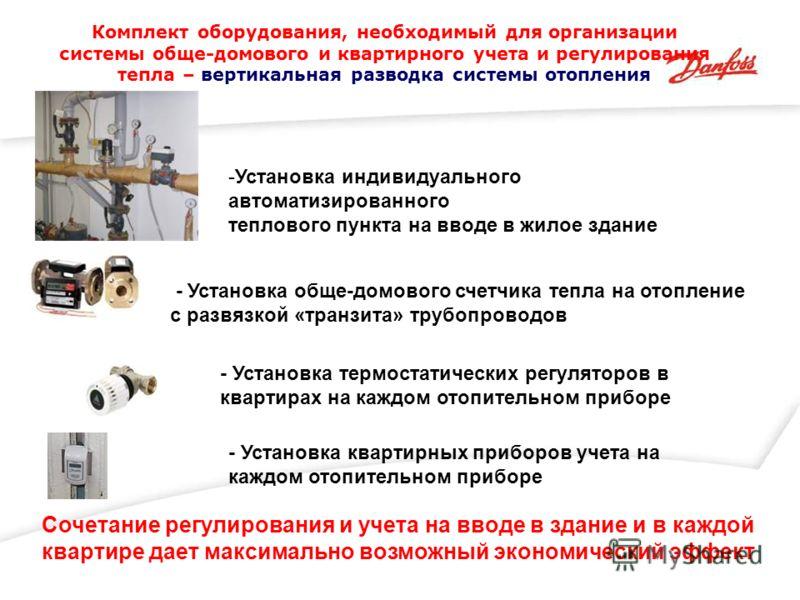 - Установка квартирных приборов учета на каждом отопительном приборе Сочетание регулирования и учета на вводе в здание и в каждой квартире дает максимально возможный экономический эффект - Установка обще-домового счетчика тепла на отопление с развязк