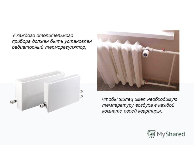 У каждого отопительного прибора должен быть установлен радиаторный терморегулятор, чтобы жилец имел необходимую температуру воздуха в каждой комнате своей квартиры.