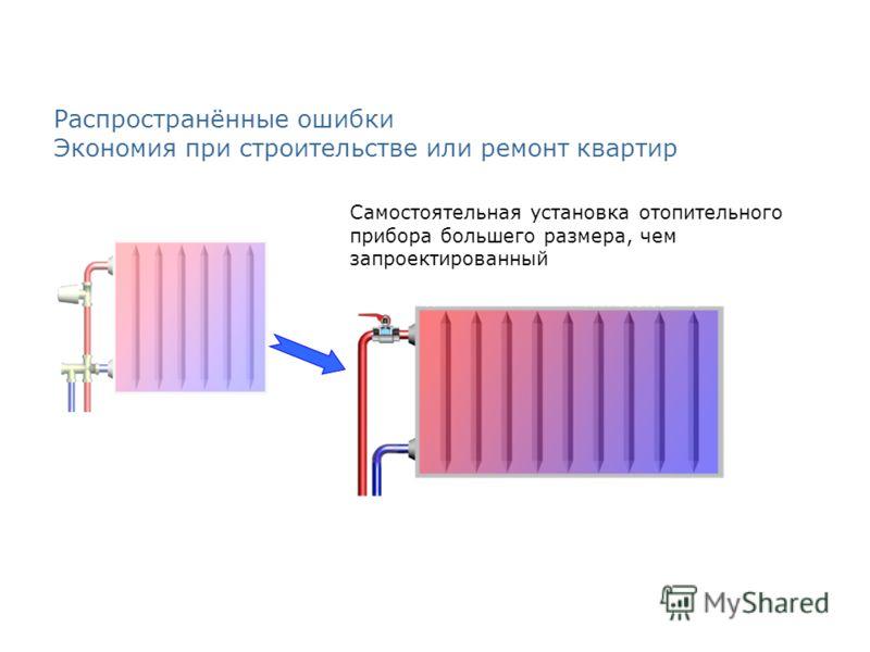 Распространённые ошибки Экономия при строительстве или ремонт квартир Самостоятельная установка отопительного прибора большего размера, чем запроектированный