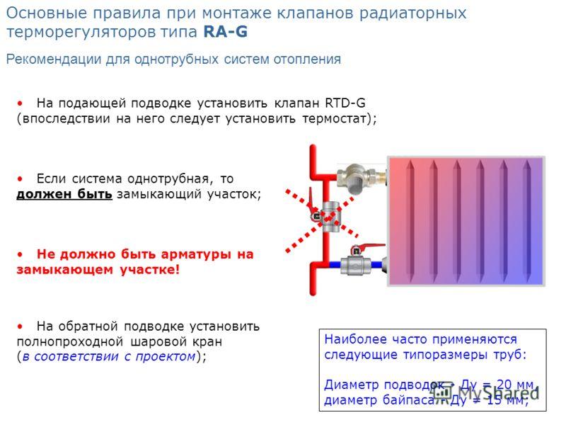На обратной подводке установить полнопроходной шаровой кран (в соответствии с проектом); Не должно быть арматуры на замыкающем участке! Основные правила при монтаже клапанов радиаторных терморегуляторов типа RА-G Если система однотрубная, то должен б