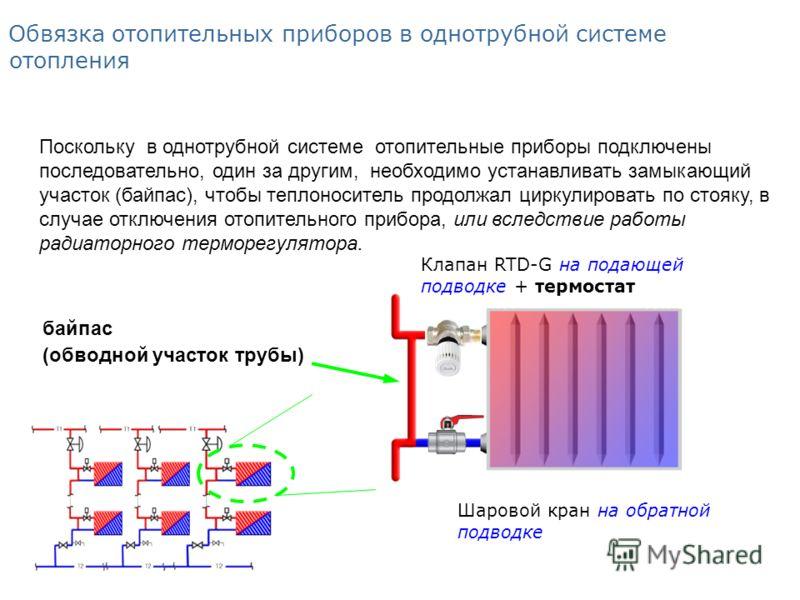 Шаровой кран на обратной подводке Обвязка отопительных приборов в однотрубной системе отопления Поскольку в однотрубной системе отопительные приборы подключены последовательно, один за другим, необходимо устанавливать замыкающий участок (байпас), что