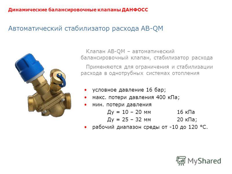 Автоматический стабилизатор расхода AB-QM условное давление 16 бар; макс. потери давления 400 кПа; мин. потери давления Ду = 10 – 20 мм16 кПа Ду = 25 – 32 мм20 кПа; рабочий диапазон среды от -10 до 120 °С. Клапан AB-QM – автоматический балансировочны
