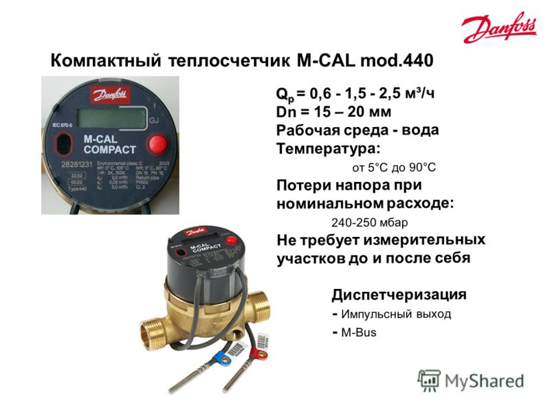 Компактный теплосчетчик M-CAL mod.440 Q p Q p = 0,6 - 1,5 - 2,5 м³/ч Dn = 15 – 20 мм Рабочая среда - вода Температура: от 5°C до 90°C Потери напора при номинальном расходе: 240-250 мбар Не требует измерительных участков до и после себя Диспетчеризаци