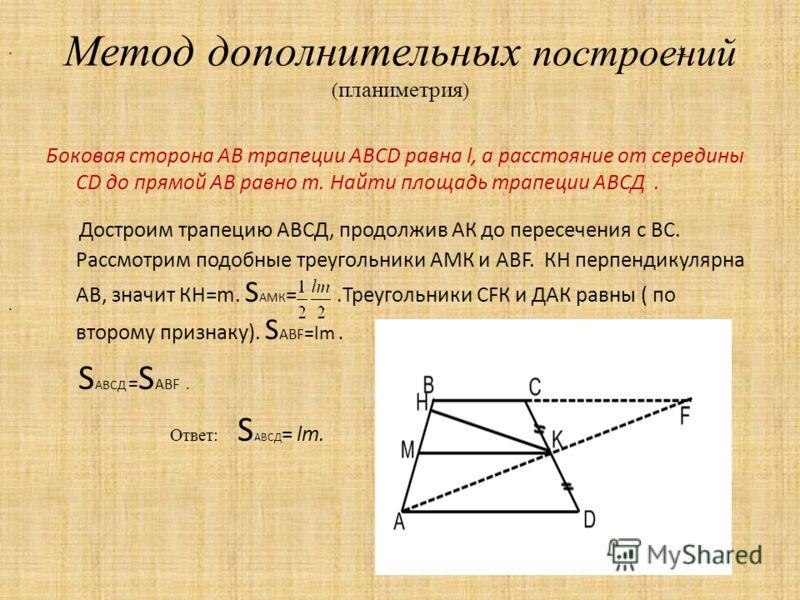 Метод дополнительных построений ( планиметрия ) Боковая сторона АВ трапеции АBCD равна l, а расстояние от середины CD до прямой AB равно m. Найти площадь трапеции АВСД. Достроим трапецию АВСД, продолжив АК до пересечения с ВС. Рассмотрим подобные тре