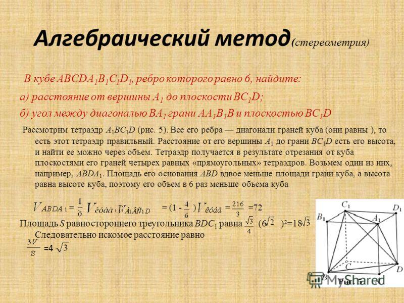 Алгебраический метод (стереометрия) В кубе ABCDA 1 B 1 C 1 D 1, ребро которого равно 6, найдите: а) расстояние от вершины А 1 до плоскости ВС 1 D; б) угол между диагональю ВА 1 грани АА 1 В 1 В и плоскостью ВС 1 D Рассмотрим тетраэдр A 1 BC 1 D (рис.