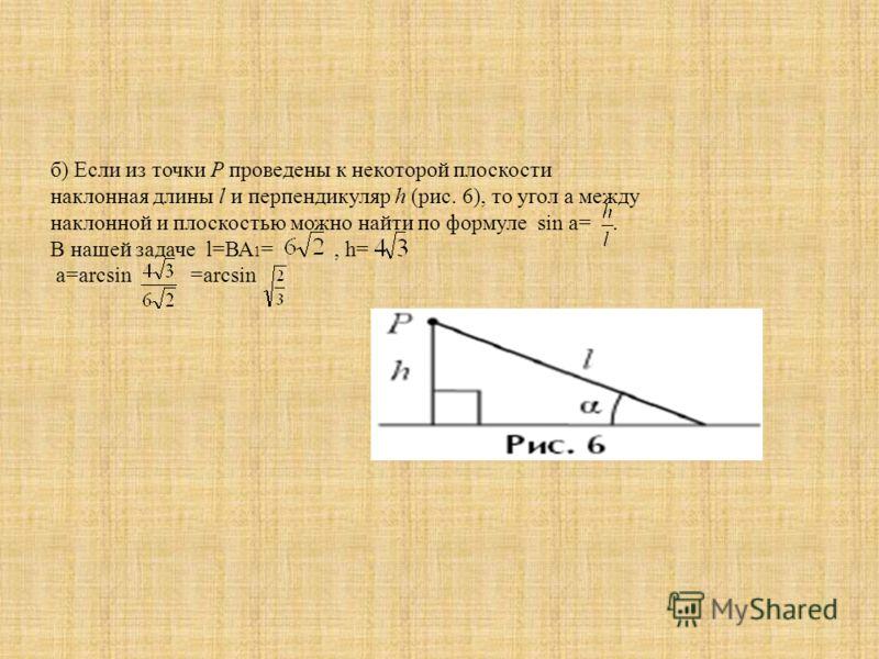 б) Если из точки P проведены к некоторой плоскости наклонная длины l и перпендикуляр h (рис. 6), то угол a между наклонной и плоскостью можно найти по формуле sin а=. В нашей задаче l=ВА 1 =, h= а=arcsin =arcsin