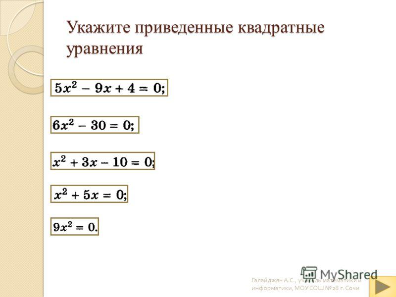 Укажите приведенные квадратные уравнения Галайджян А. С., учитель математики и информатики, МОУ СОШ 28 г. Сочи