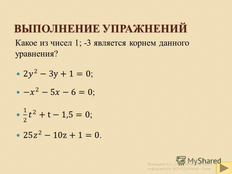 ВЫПОЛНЕНИЕ УПРАЖНЕНИЙ Какое из чисел 1; -3 является корнем данного уравнения? Галайджян А. С., учитель математики и информатики, МОУ СОШ 28 г. Сочи