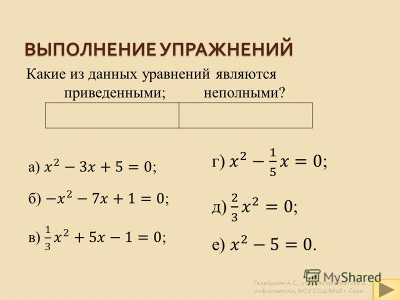 ВЫПОЛНЕНИЕ УПРАЖНЕНИЙ Какие из данных уравнений являются приведенными; неполными? Галайджян А. С., учитель математики и информатики, МОУ СОШ 28 г. Сочи
