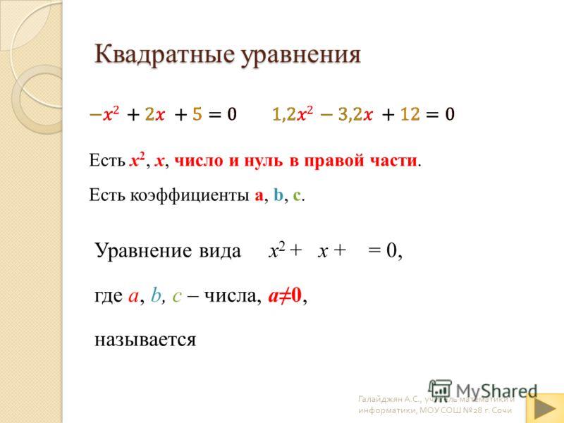 Квадратные уравнения Уравнение вида x 2 + x + = 0, где a, b, c – числа, a0, называется Галайджян А. С., учитель математики и информатики, МОУ СОШ 28 г. Сочи квадратным abcabc Есть x 2, x, число и нуль в правой части. Есть коэффициенты a, b, c.