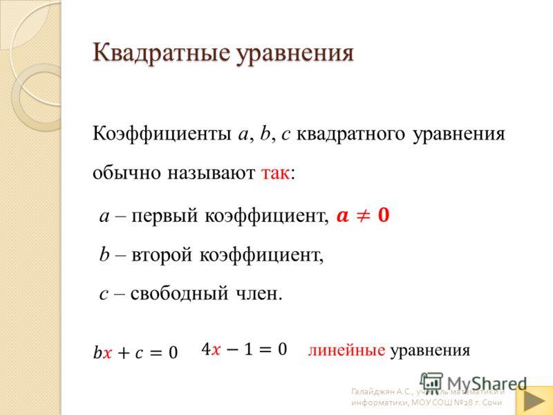 Квадратные уравнения Коэффициенты a, b, c квадратного уравнения обычно называют так: Галайджян А. С., учитель математики и информатики, МОУ СОШ 28 г. Сочи линейные уравнения