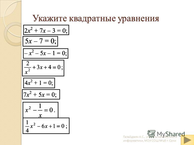 Укажите квадратные уравнения Галайджян А. С., учитель математики и информатики, МОУ СОШ 28 г. Сочи