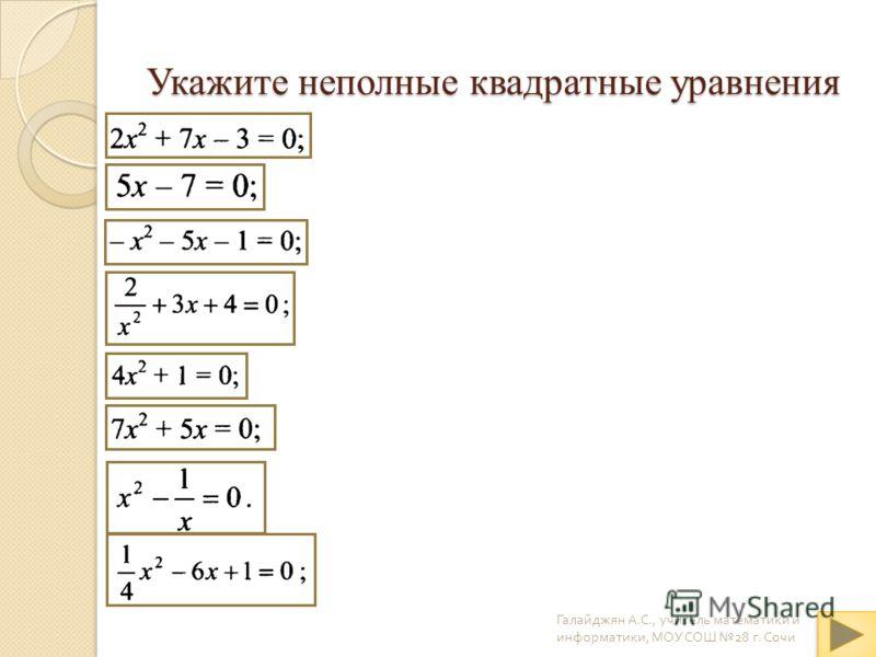 Укажите неполные квадратные уравнения Галайджян А. С., учитель математики и информатики, МОУ СОШ 28 г. Сочи