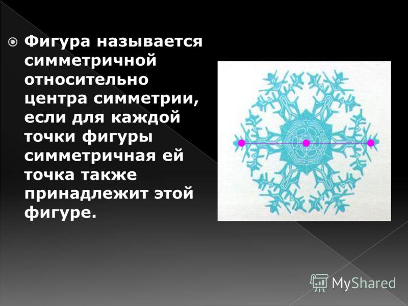 Фигура называется симметричной относительно центра симметрии, если для каждой точки фигуры симметричная ей точка также принадлежит этой фигуре.