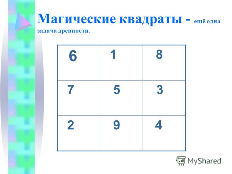 Магические квадраты - ещё одна задача древности. 6 1 8 7 5 3 2 9 4