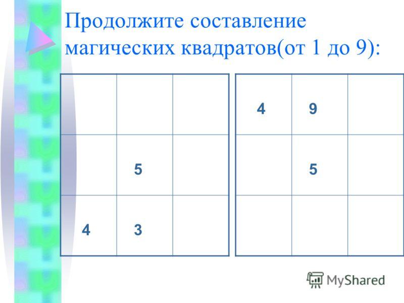 Продолжите составление магических квадратов(от 1 до 9): 4 9 5 5 4 3