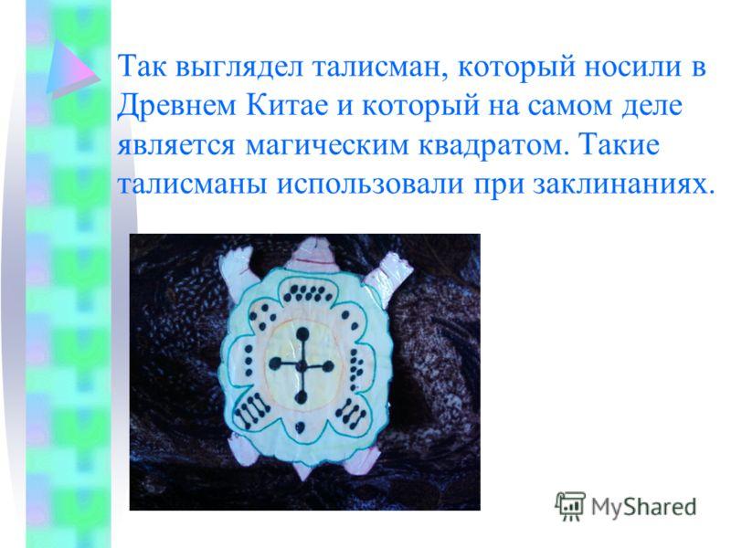 Так выглядел талисман, который носили в Древнем Китае и который на самом деле является магическим квадратом. Такие талисманы использовали при заклинаниях.