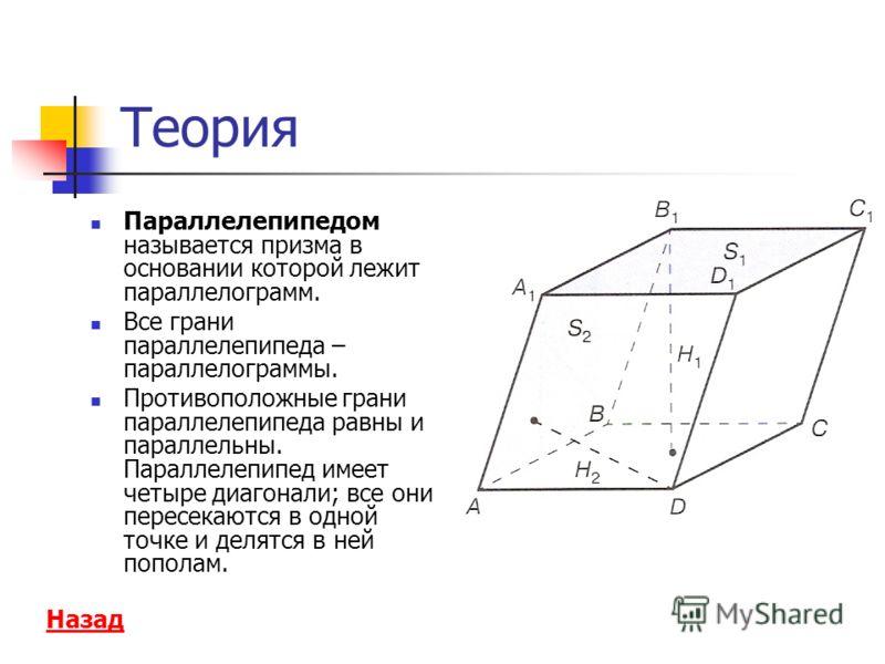 Теория Параллелепипедом называется призма в основании которой лежит параллелограмм. Все грани параллелепипеда – параллелограммы. Противоположные грани параллелепипеда равны и параллельны. Параллелепипед имеет четыре диагонали; все они пересекаются в