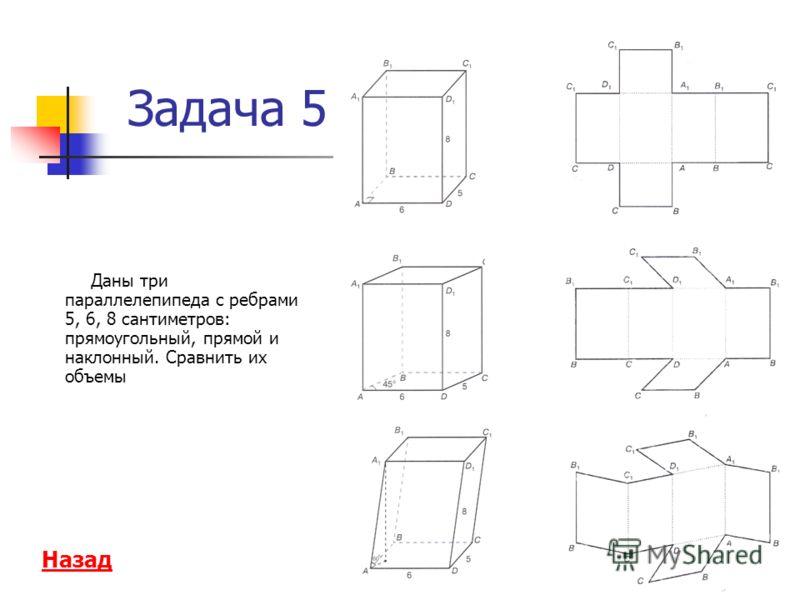 Даны три параллелепипеда с ребрами 5, 6, 8 сантиметров: прямоугольный, прямой и наклонный. Сравнить их объемы Задача 5