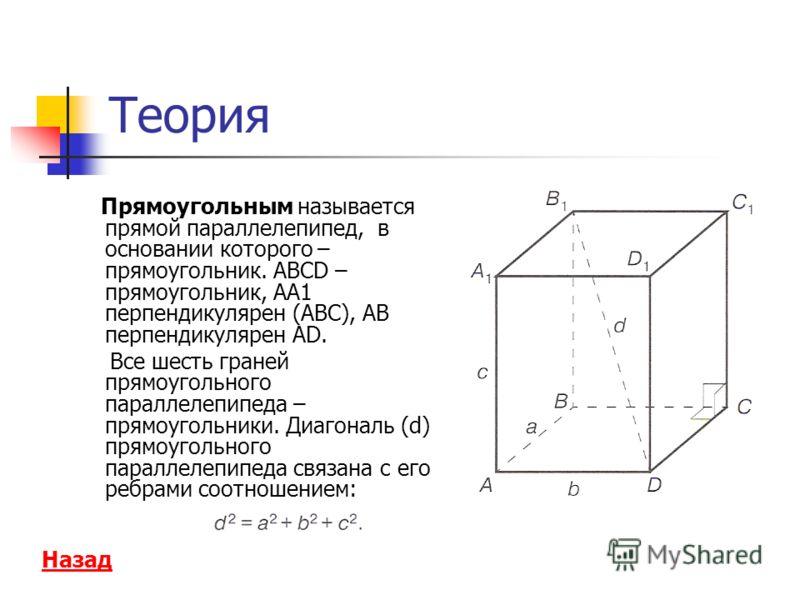 Теория Прямоугольным называется прямой параллелепипед, в основании которого – прямоугольник. АВСD – прямоугольник, АА1 перпендикулярен (АВС), АВ перпендикулярен AD. Все шесть граней прямоугольного параллелепипеда – прямоугольники. Диагональ (d) прямо
