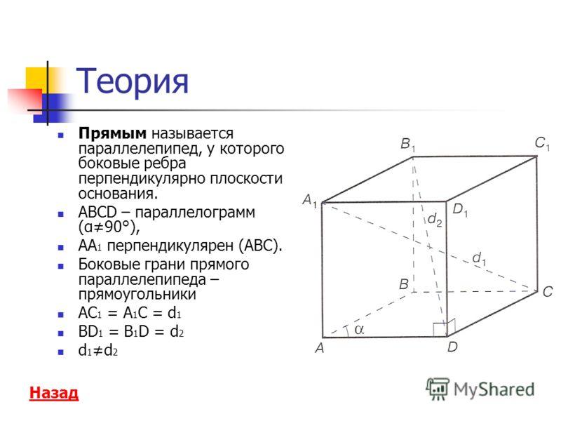 Теория Прямым называется параллелепипед, у которого боковые ребра перпендикулярно плоскости основания. АВСD – параллелограмм (α90°), АА 1 перпендикулярен (АВС). Боковые грани прямого параллелепипеда – прямоугольники АС 1 = А 1 С = d 1 BD 1 = B 1 D =