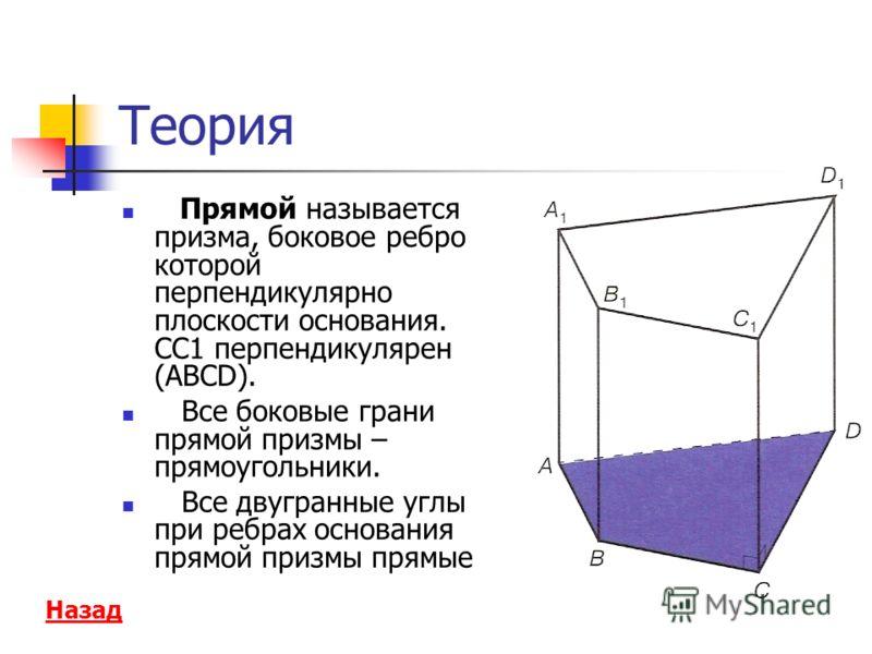 Теория Прямой называется призма, боковое ребро которой перпендикулярно плоскости основания. СС1 перпендикулярен (ABCD). Все боковые грани прямой призмы – прямоугольники. Все двугранные углы при ребрах основания прямой призмы прямые Назад