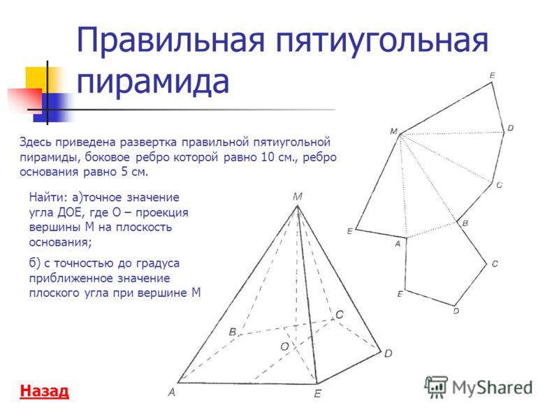 Правильная пятиугольная пирамида Здесь приведена развертка правильной пятиугольной пирамиды, боковое ребро которой равно 10 см., ребро основания равно 5 см. Найти: а)точное значение угла ДОЕ, где О – проекция вершины М на плоскость основания; б) с то