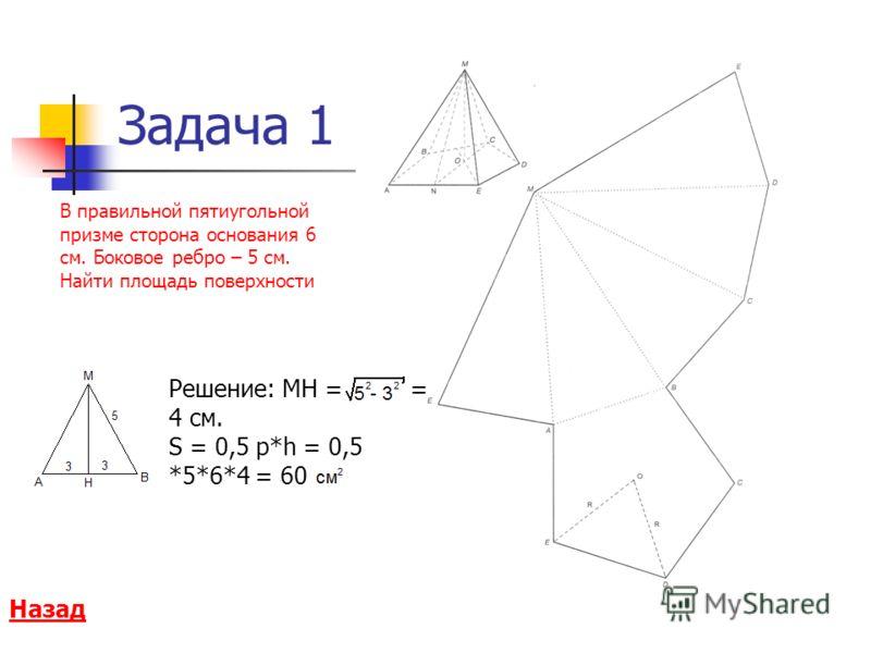 Задача 1 В правильной пятиугольной призме сторона основания 6 см. Боковое ребро – 5 см. Найти площадь поверхности Назад Решение: МН = = 4 см. S = 0,5 p*h = 0,5 *5*6*4 = 60