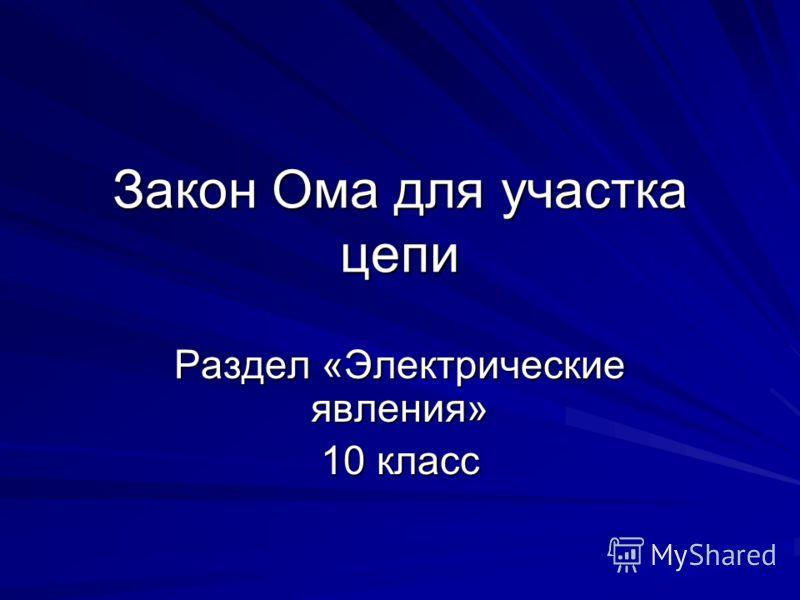 Закон Ома для участка цепи Раздел «Электрические явления» 10 класс