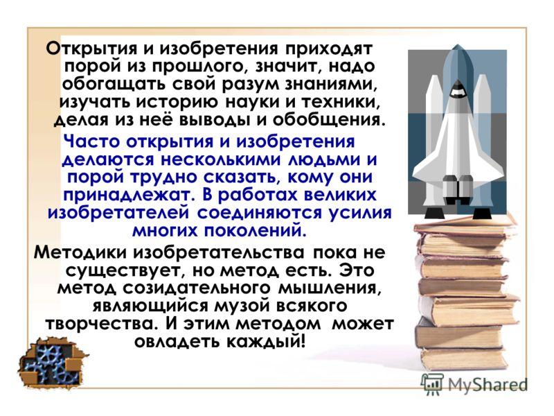 Открытия и изобретения приходят порой из прошлого, значит, надо обогащать свой разум знаниями, изучать историю науки и техники, делая из неё выводы и обобщения. Часто открытия и изобретения делаются несколькими людьми и порой трудно сказать, кому они