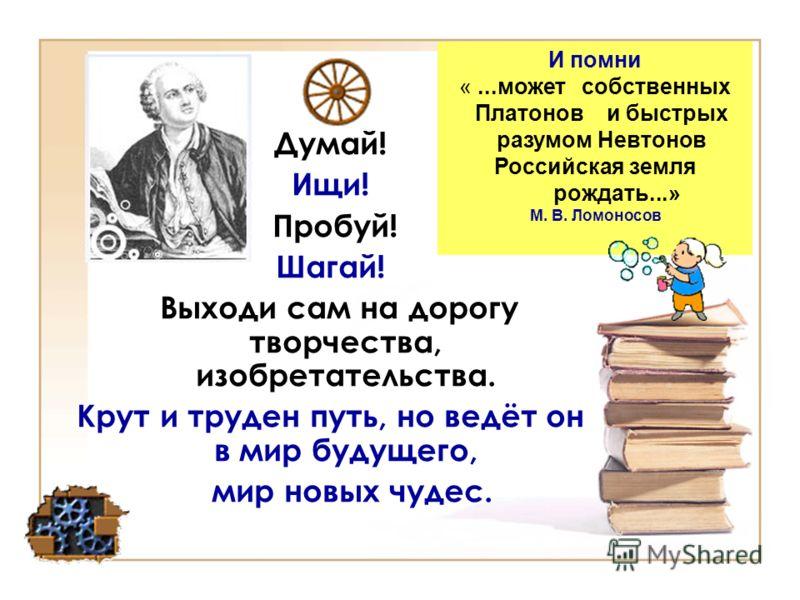 Думай! Ищи! Пробуй! Шагай! Выходи сам на дорогу творчества, изобретательства. Крут и труден путь, но ведёт он в мир будущего, мир новых чудес. И помни «...может собственных Платонов и быстрых разумом Невтонов Российская земля рождать...» М. В. Ломоно