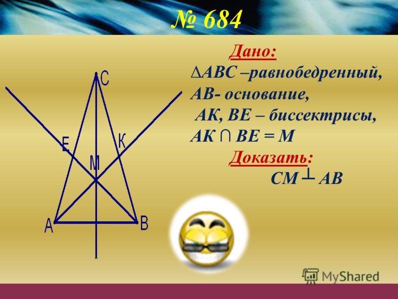 684 Дано: АВС –равнобедренный, АВ- основание, АК, ВЕ – биссектрисы, АК ВЕ = М Доказать: СМ АВ