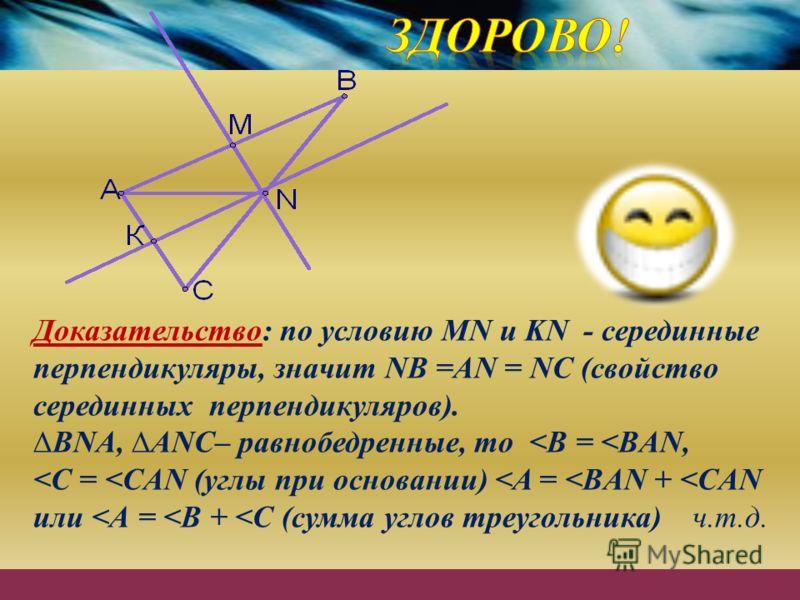 Доказательство: по условию MN и KN - серединные перпендикуляры, значит NB =AN = NC (свойство серединных перпендикуляров). BNA, ANC– равнобедренные, то