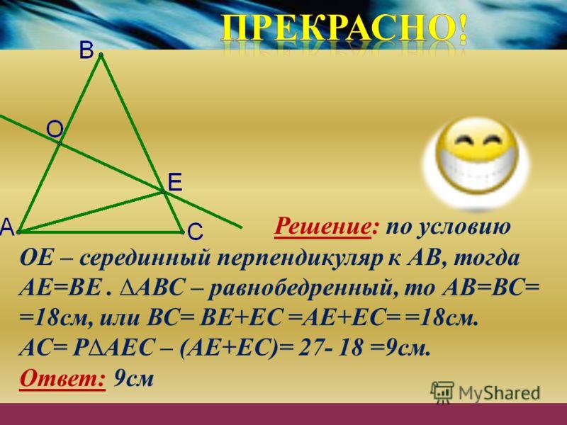 Решение: по условию ОЕ – серединный перпендикуляр к АВ, тогда АЕ=ВЕ. АВС – равнобедренный, то АВ=ВС= =18см, или ВС= ВЕ+ЕС =АЕ+ЕС= =18см. АС= РАЕС – (АЕ+ЕС)= 27- 18 =9см. Ответ: 9см