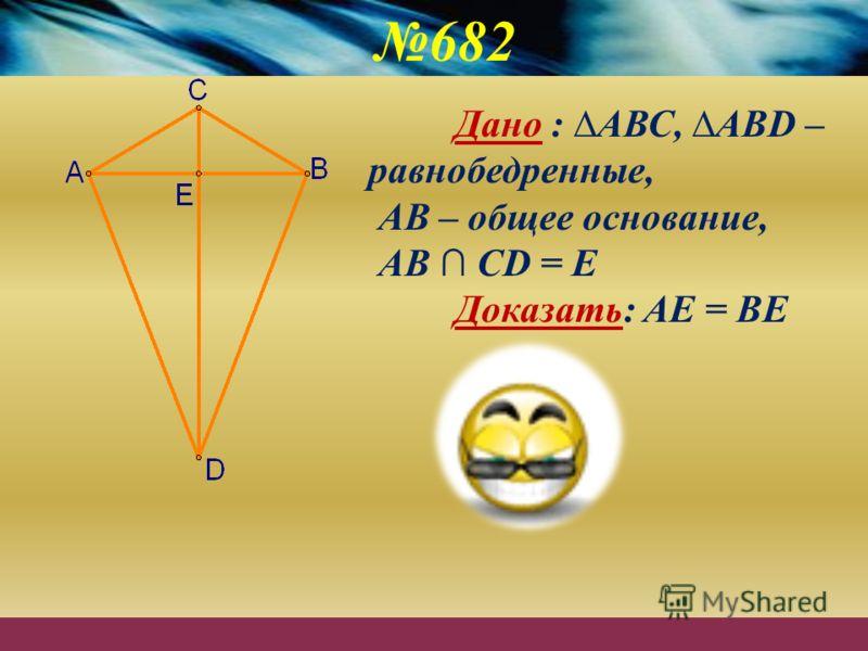 682 Дано : АВС, АВD – равнобедренные, АВ – общее основание, АВ СD = Е Доказать: АЕ = ВЕ