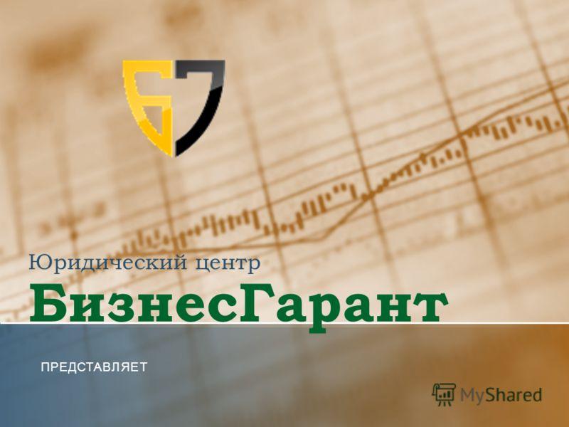Юридический центр БизнесГарант ПРЕДСТАВЛЯЕТ