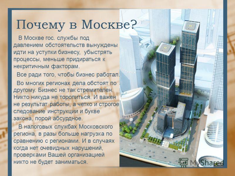 Почему в Москве? В Москве гос. службы под давлением обстоятельств вынуждены идти на уступки бизнесу, убыстрять процессы, меньше придираться к некритичным факторам. Все ради того, чтобы бизнес работал. Во многих регионах дела обстоят по другому. Бизне