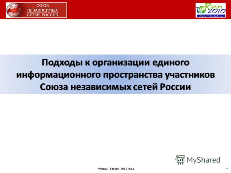 Москва, 8 июня 2012 года Подходы к организации единого информационного пространства участников Союза независимых сетей России 1